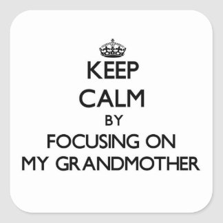 Keep Calm by focusing on My Grandmother Square Sticker