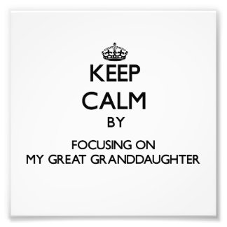 Keep Calm by focusing on My Great Granddaughter Photo Art