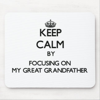 Keep Calm by focusing on My Great Grandfather Mouse Pads