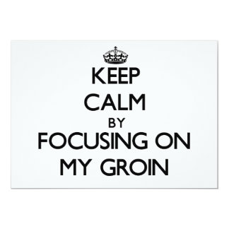 Keep Calm by focusing on My Groin 5x7 Paper Invitation Card