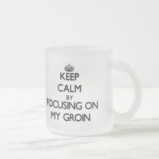 Keep Calm by focusing on My Groin 10 Oz Frosted Glass Coffee Mug