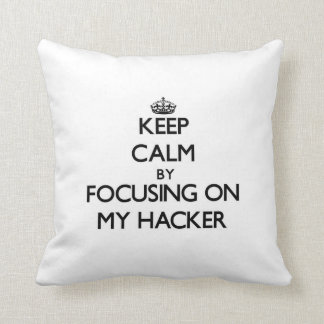 Keep Calm by focusing on My Hacker Pillows
