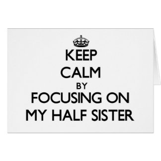 Keep Calm by focusing on My Half Sister Stationery Note Card