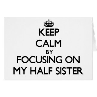 Keep Calm by focusing on My Half Sister Greeting Card