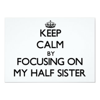 Keep Calm by focusing on My Half Sister 5x7 Paper Invitation Card