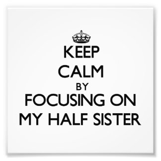 Keep Calm by focusing on My Half Sister Photo