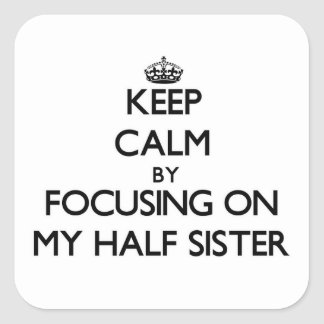 Keep Calm by focusing on My Half Sister Square Stickers