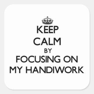 Keep Calm by focusing on My Handiwork Square Sticker