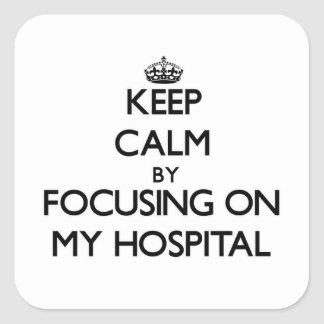 Keep Calm by focusing on My Hospital Square Sticker