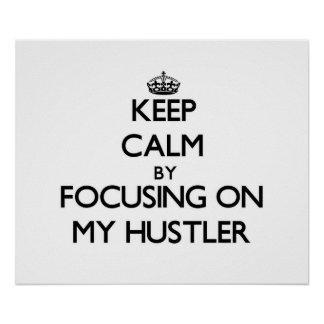 Keep Calm by focusing on My Hustler Poster