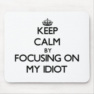 Keep Calm by focusing on My Idiot Mousepads