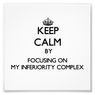 Keep Calm by focusing on My Inferiority Complex Photo Art