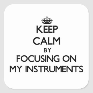 Keep Calm by focusing on My Instruments Square Sticker