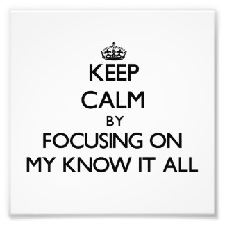 Keep Calm by focusing on My Know It All Photo Print