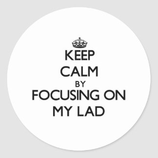 Keep Calm by focusing on My Lad Round Stickers