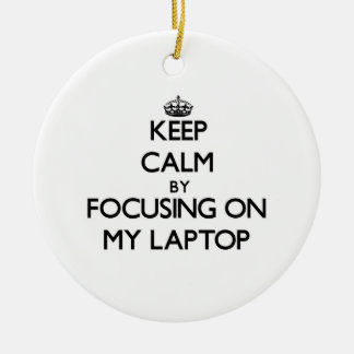 Keep Calm by focusing on My Laptop Ornaments