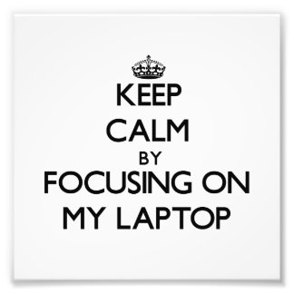 Keep Calm by focusing on My Laptop Art Photo