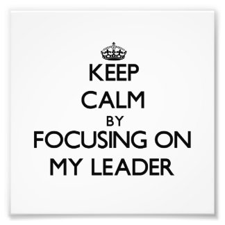 Keep Calm by focusing on My Leader Photographic Print