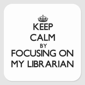Keep Calm by focusing on My Librarian Square Stickers