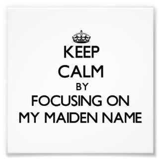 Keep Calm by focusing on My Maiden Name Photographic Print