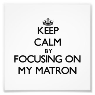 Keep Calm by focusing on My Matron Photographic Print