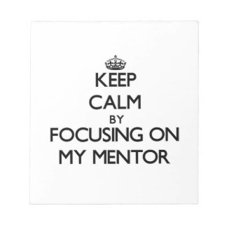 Keep Calm by focusing on My Mentor Scratch Pads