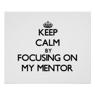 Keep Calm by focusing on My Mentor Posters