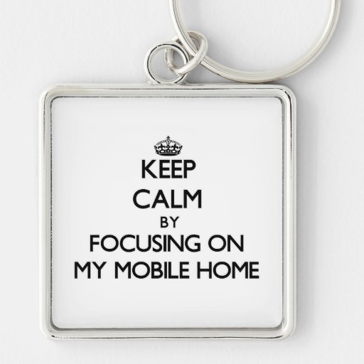 Keep Calm by focusing on My Mobile Home Key Chains