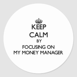 Keep Calm by focusing on My Money Manager Round Stickers
