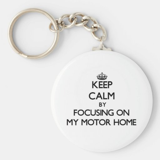 Keep Calm by focusing on My Motor Home Key Chains