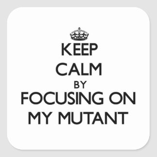 Keep Calm by focusing on My Mutant Square Sticker