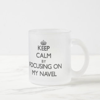 Keep Calm by focusing on My Navel 10 Oz Frosted Glass Coffee Mug
