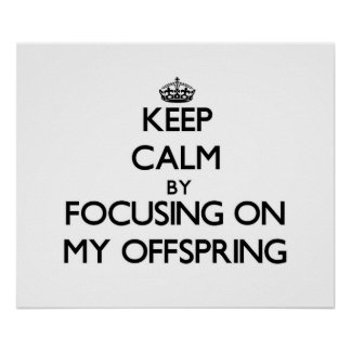 Keep Calm by focusing on My Offspring Posters