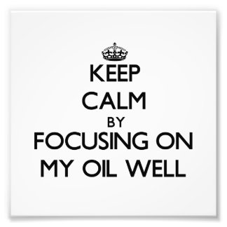 Keep Calm by focusing on My Oil Well Photo