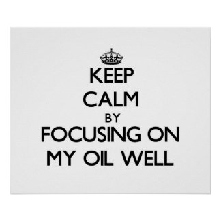 Keep Calm by focusing on My Oil Well Posters