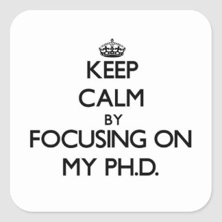 Keep Calm by focusing on My Ph.D. Square Sticker