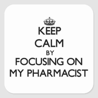 Keep Calm by focusing on My Pharmacist Square Sticker