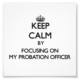 Keep Calm by focusing on My Probation Officer Photo Print