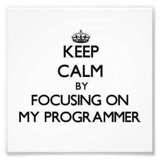 Keep Calm by focusing on My Programmer Art Photo