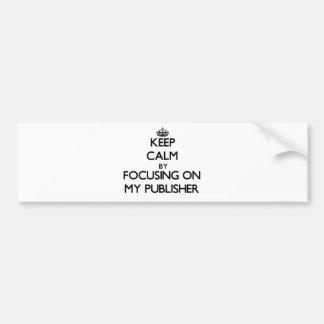 Keep Calm by focusing on My Publisher Car Bumper Sticker