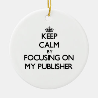 Keep Calm by focusing on My Publisher Double-Sided Ceramic Round Christmas Ornament