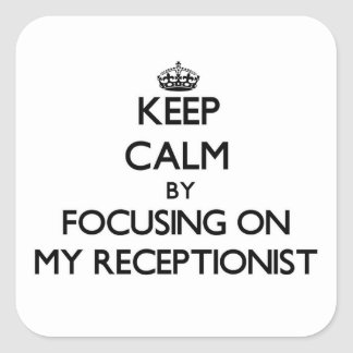 Keep Calm by focusing on My Receptionist Square Sticker