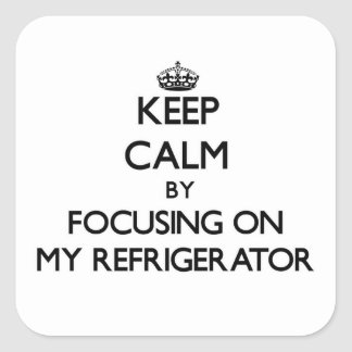 Keep Calm by focusing on My Refrigerator Square Sticker