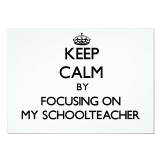 Keep Calm by focusing on My Schoolteacher 5x7 Paper Invitation Card