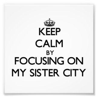 Keep Calm by focusing on My Sister City Photographic Print