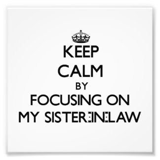 Keep Calm by focusing on My Sister-In-Law Photo Art