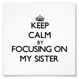 Keep Calm by focusing on My Sister Art Photo