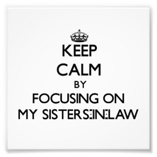 Keep Calm by focusing on My Sisters-In-Law Art Photo