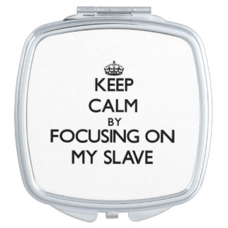 Keep Calm by focusing on My Slave Travel Mirrors