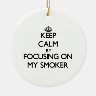 Keep Calm by focusing on My Smoker Ceramic Ornament